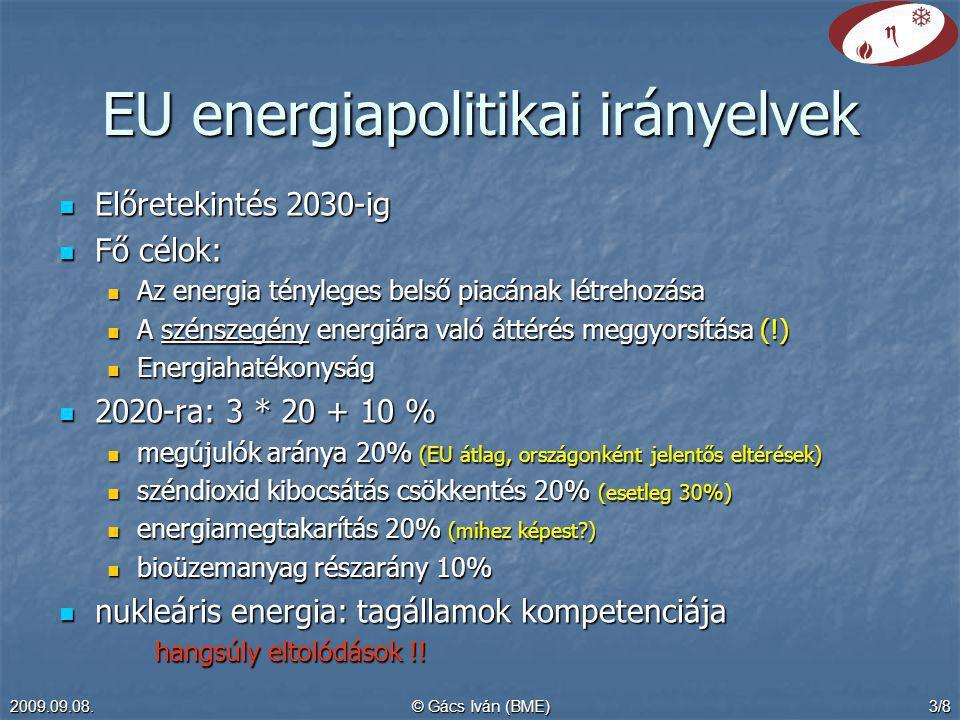 2009.09.08.© Gács Iván (BME)3/8 EU energiapolitikai irányelvek Előretekintés 2030-ig Előretekintés 2030-ig Fő célok: Fő célok: Az energia tényleges belső piacának létrehozása Az energia tényleges belső piacának létrehozása A szénszegény energiára való áttérés meggyorsítása (!) A szénszegény energiára való áttérés meggyorsítása (!) Energiahatékonyság Energiahatékonyság 2020-ra: 3 * 20 + 10 % 2020-ra: 3 * 20 + 10 % megújulók aránya 20% (EU átlag, országonként jelentős eltérések) megújulók aránya 20% (EU átlag, országonként jelentős eltérések) széndioxid kibocsátás csökkentés 20% (esetleg 30%) széndioxid kibocsátás csökkentés 20% (esetleg 30%) energiamegtakarítás 20% (mihez képest?) energiamegtakarítás 20% (mihez képest?) bioüzemanyag részarány 10% bioüzemanyag részarány 10% nukleáris energia: tagállamok kompetenciája nukleáris energia: tagállamok kompetenciája hangsúly eltolódások !!