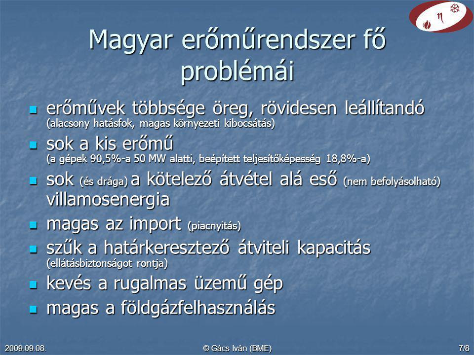 2009.09.08.© Gács Iván (BME)7/8 Magyar erőműrendszer fő problémái erőművek többsége öreg, rövidesen leállítandó (alacsony hatásfok, magas környezeti kibocsátás) erőművek többsége öreg, rövidesen leállítandó (alacsony hatásfok, magas környezeti kibocsátás) sok a kis erőmű (a gépek 90,5%-a 50 MW alatti, beépített teljesítőképesség 18,8%-a) sok a kis erőmű (a gépek 90,5%-a 50 MW alatti, beépített teljesítőképesség 18,8%-a) sok (és drága) a kötelező átvétel alá eső (nem befolyásolható) villamosenergia sok (és drága) a kötelező átvétel alá eső (nem befolyásolható) villamosenergia magas az import (piacnyitás) magas az import (piacnyitás) szűk a határkeresztező átviteli kapacitás (ellátásbiztonságot rontja) szűk a határkeresztező átviteli kapacitás (ellátásbiztonságot rontja) kevés a rugalmas üzemű gép kevés a rugalmas üzemű gép magas a földgázfelhasználás magas a földgázfelhasználás