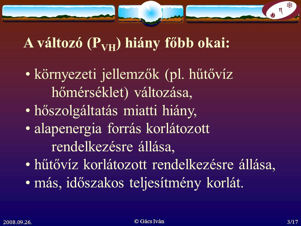 2008.09.26. © Gács Iván 3/17 A változó (P VH ) hiány főbb okai: környezeti jellemzők (pl. hűtővíz hőmérséklet) változása, hőszolgáltatás miatti hiány,