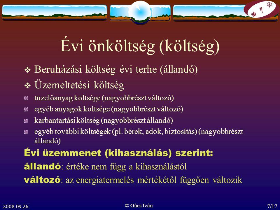 2008.09.26. © Gács Iván 7/17 Évi önköltség (költség)  Beruházási költség évi terhe (állandó)  Üzemeltetési költség tüzelőanyag költsége (nagyobbrész