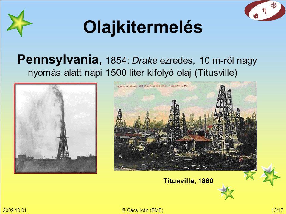 2009.10.01.© Gács Iván (BME)13/17 Pennsylvania, 1854: Drake ezredes, 10 m-ről nagy nyomás alatt napi 1500 liter kifolyó olaj (Titusville) Olajkitermelés Titusville, 1860