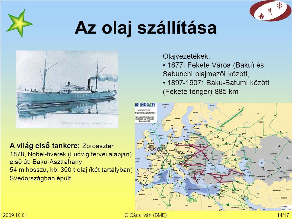 2009.10.01.© Gács Iván (BME)14/17 Az olaj szállítása A világ első tankere: Zoroaszter 1878, Nobel-fivérek (Ludvig tervei alapján) első út: Baku-Asztra