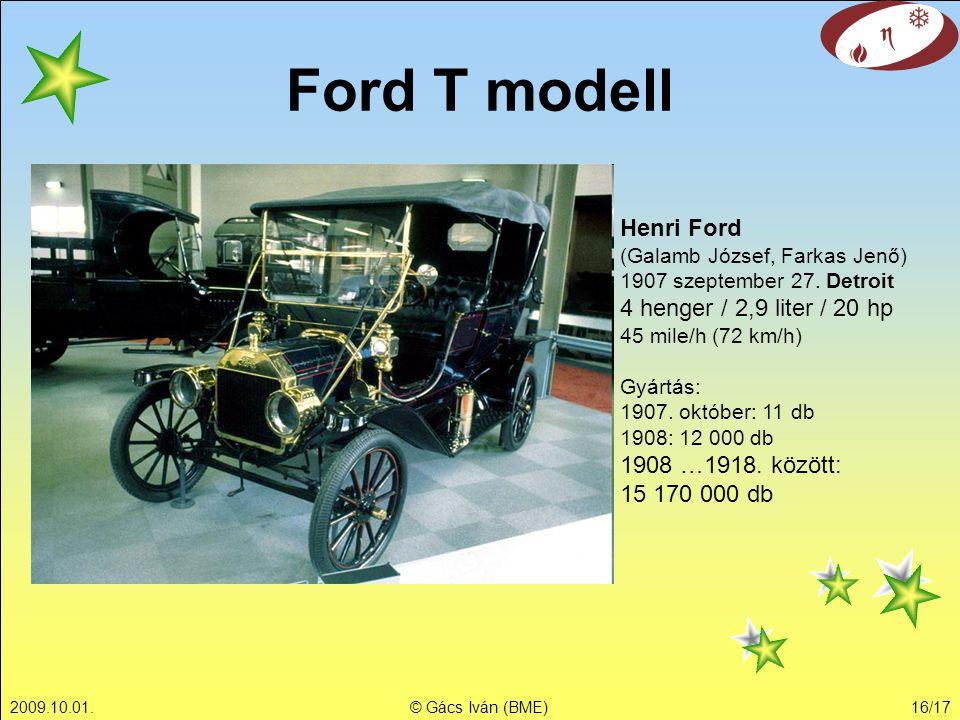 2009.10.01.© Gács Iván (BME)16/17 Ford T modell Henri Ford (Galamb József, Farkas Jenő) 1907 szeptember 27. Detroit 4 henger / 2,9 liter / 20 hp 45 mi