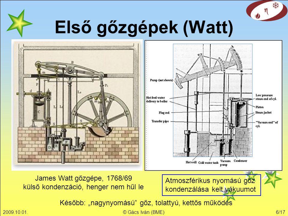 2009.10.01.© Gács Iván (BME)6/17 Első gőzgépek (Watt) James Watt gőzgépe, 1768/69 külső kondenzáció, henger nem hűl le Atmoszférikus nyomású gőz konde