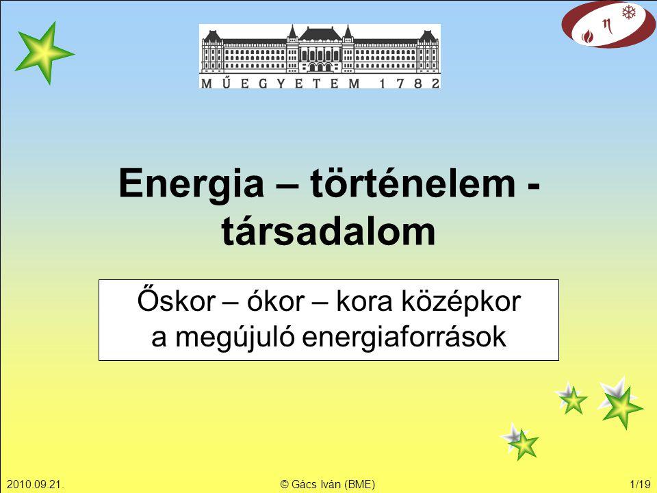 2010.09.21.© Gács Iván (BME)1/19 Energia – történelem - társadalom Őskor – ókor – kora középkor a megújuló energiaforrások