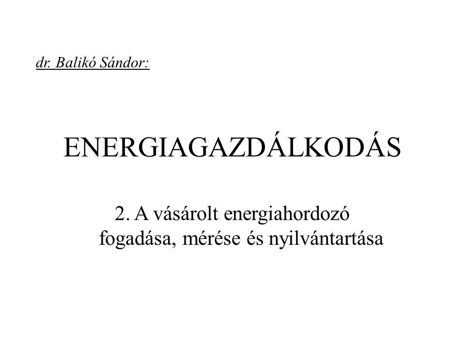 ENERGIAGAZDÁLKODÁS 2. A vásárolt energiahordozó fogadása, mérése és nyilvántartása dr. Balikó Sándor: