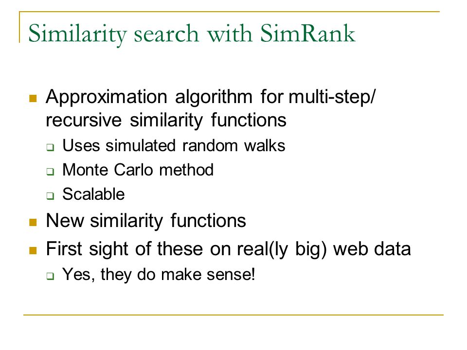 Similarity search with SimRank Approximation algorithm for multi-step/ recursive similarity functions  Uses simulated random walks  Monte Carlo method  Scalable New similarity functions First sight of these on real(ly big) web data  Yes, they do make sense!