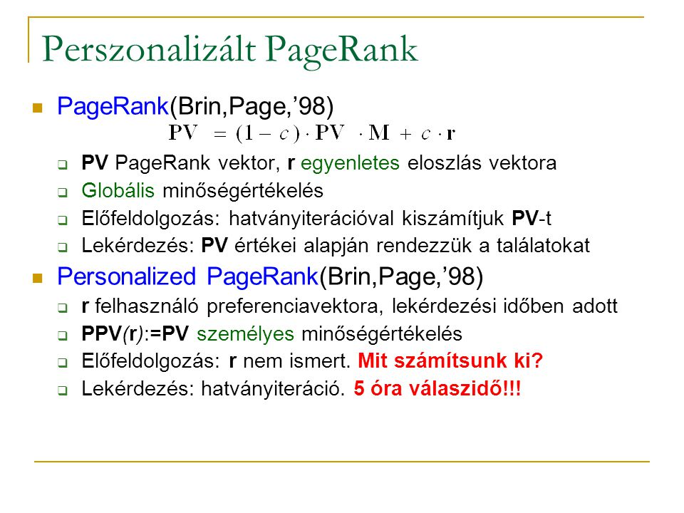 Perszonalizált PageRank PageRank(Brin,Page,'98)  PV PageRank vektor, r egyenletes eloszlás vektora  Globális minőségértékelés  Előfeldolgozás: hatványiterációval kiszámítjuk PV-t  Lekérdezés: PV értékei alapján rendezzük a találatokat Personalized PageRank(Brin,Page,'98)  r felhasználó preferenciavektora, lekérdezési időben adott  PPV(r):=PV személyes minőségértékelés  Előfeldolgozás: r nem ismert.