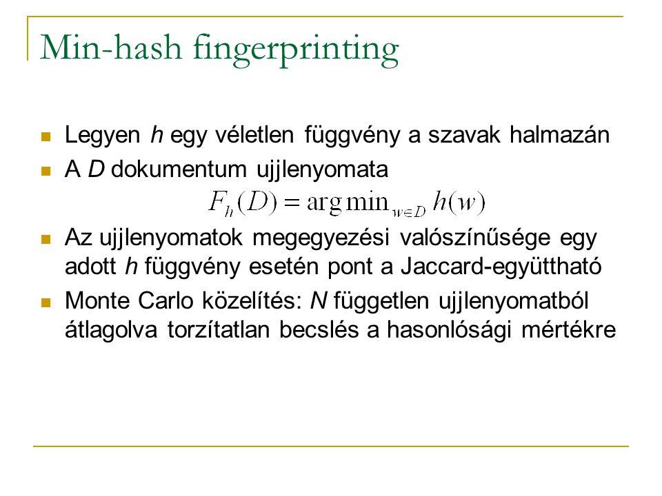 Min-hash fingerprinting Legyen h egy véletlen függvény a szavak halmazán A D dokumentum ujjlenyomata Az ujjlenyomatok megegyezési valószínűsége egy adott h függvény esetén pont a Jaccard-együttható Monte Carlo közelítés: N független ujjlenyomatból átlagolva torzítatlan becslés a hasonlósági mértékre