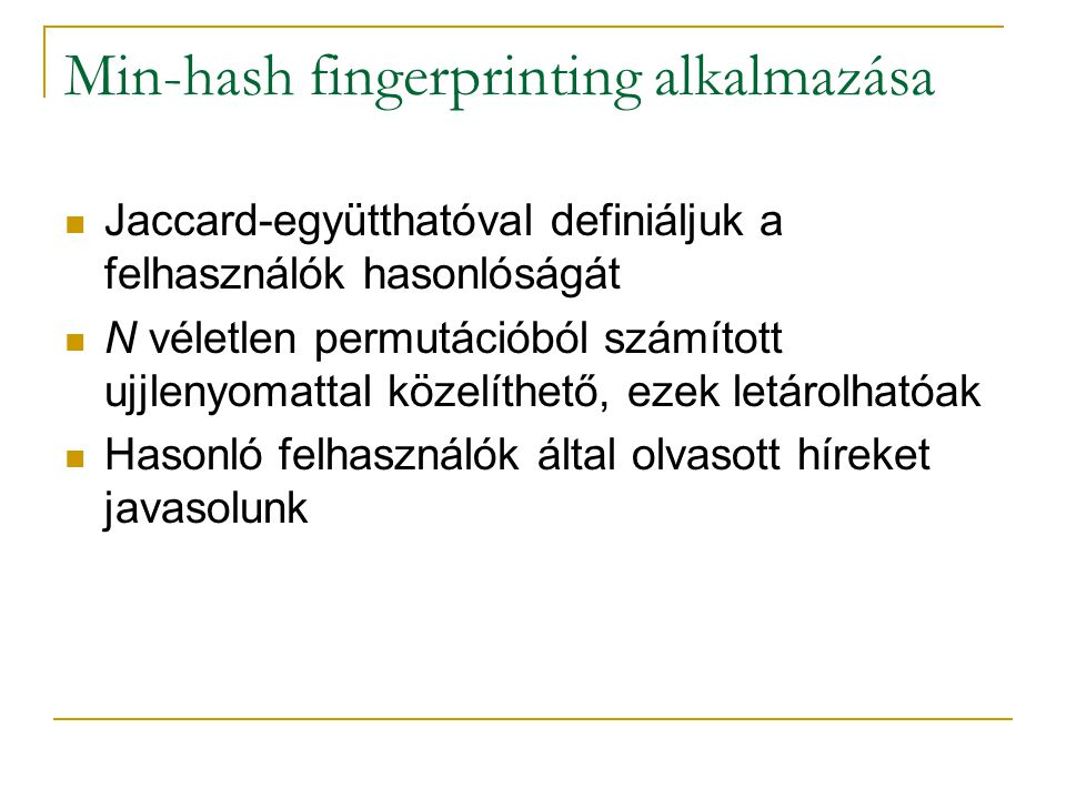 Min-hash fingerprinting alkalmazása Jaccard-együtthatóval definiáljuk a felhasználók hasonlóságát N véletlen permutációból számított ujjlenyomattal közelíthető, ezek letárolhatóak Hasonló felhasználók által olvasott híreket javasolunk