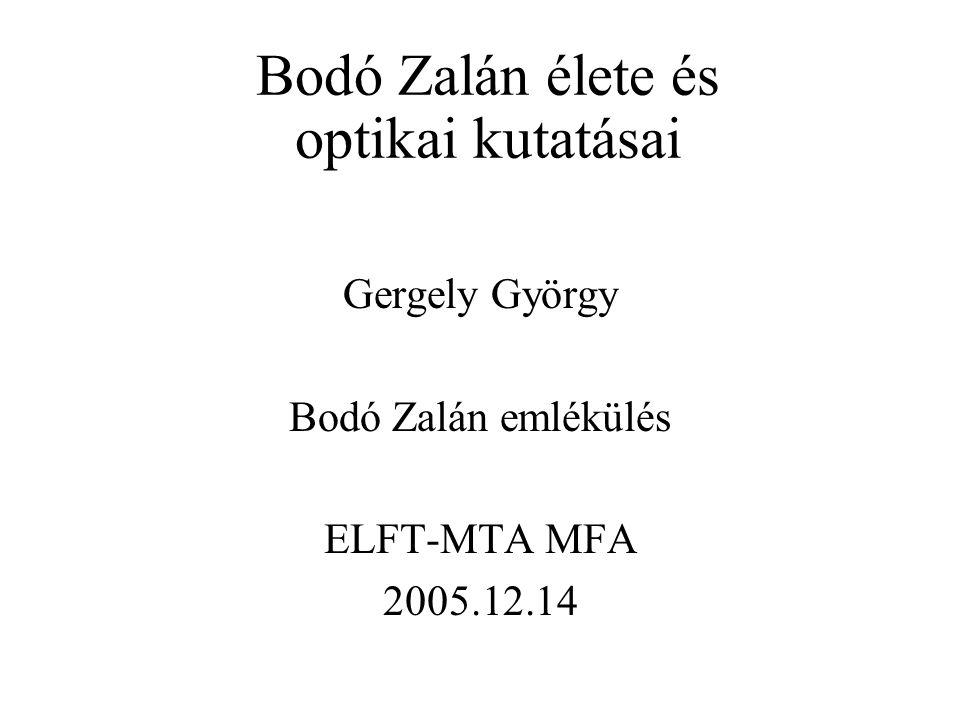 Bodó Zalán élete és optikai kutatásai Gergely György Bodó Zalán emlékülés ELFT-MTA MFA 2005.12.14