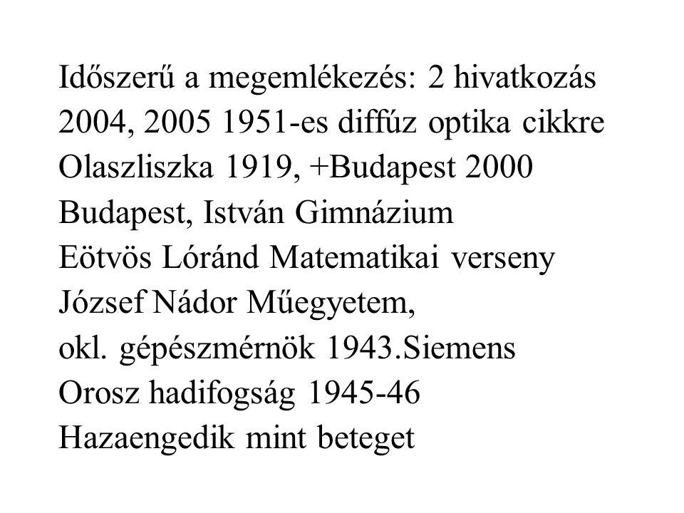 Időszerű a megemlékezés: 2 hivatkozás 2004, 2005 1951-es diffúz optika cikkre Olaszliszka 1919, +Budapest 2000 Budapest, István Gimnázium Eötvös Lóránd Matematikai verseny József Nádor Műegyetem, okl.
