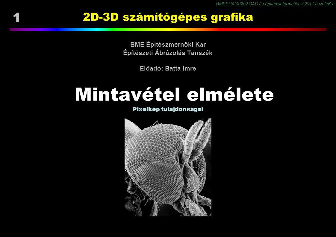 BMEEPAG0202 CAD és építészinformatika / 2011 őszi félév 1 2D-3D számítógépes grafika BME Építészmérnöki Kar Építészeti Ábrázolás Tanszék Előadó: Batta Imre Mintavétel elmélete Pixelkép tulajdonságai