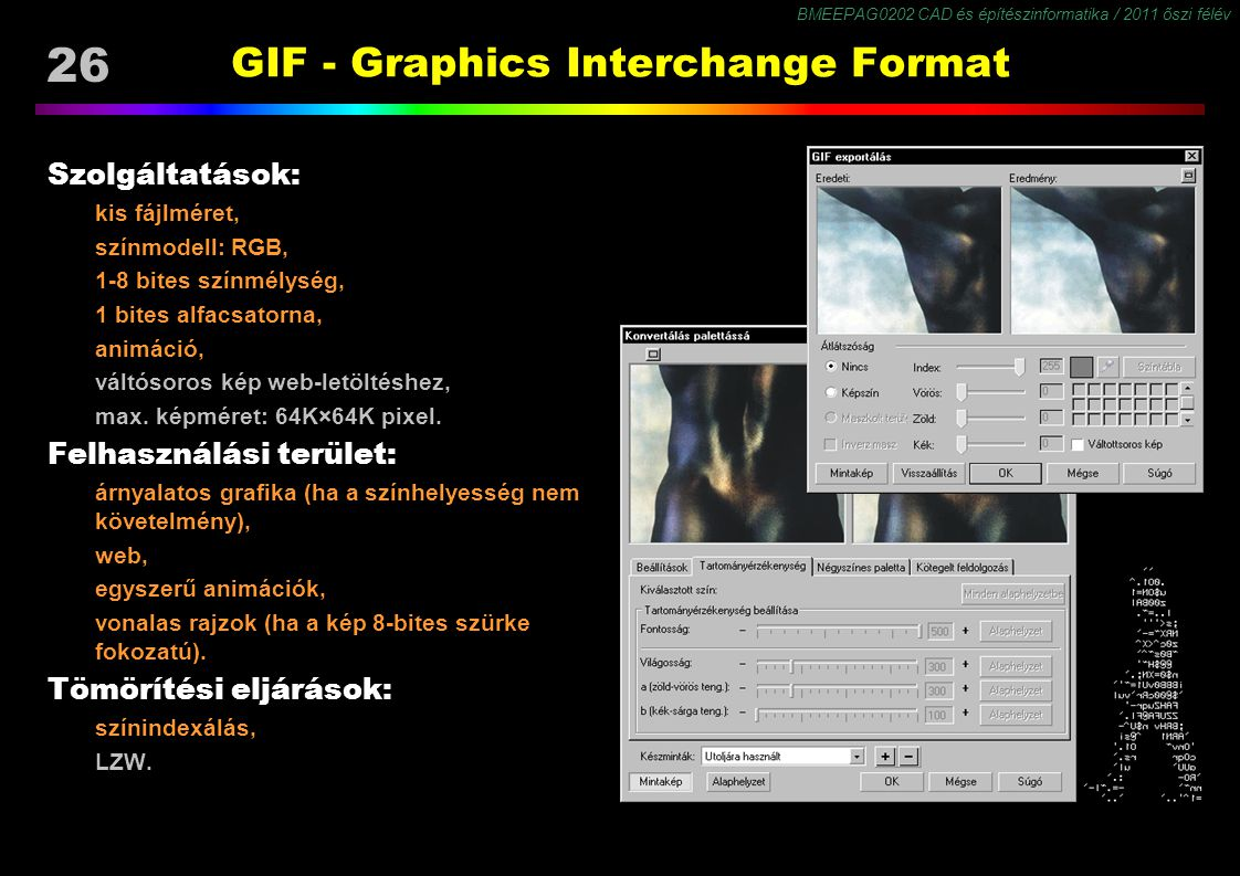 BMEEPAG0202 CAD és építészinformatika / 2011 őszi félév 26 GIF - Graphics Interchange Format Szolgáltatások: kis fájlméret, színmodell: RGB, 1-8 bites színmélység, 1 bites alfacsatorna, animáció, váltósoros kép web-letöltéshez, max.