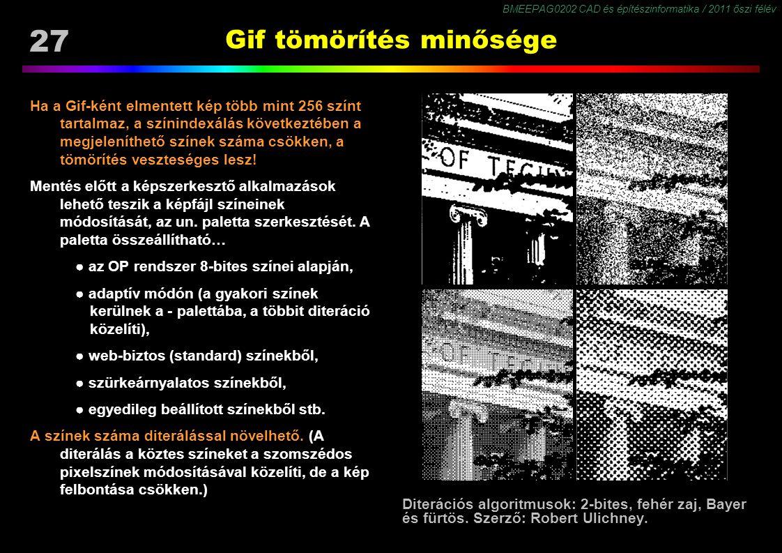 BMEEPAG0202 CAD és építészinformatika / 2011 őszi félév 27 Gif tömörítés minősége Ha a Gif-ként elmentett kép több mint 256 színt tartalmaz, a színindexálás következtében a megjeleníthető színek száma csökken, a tömörítés veszteséges lesz.