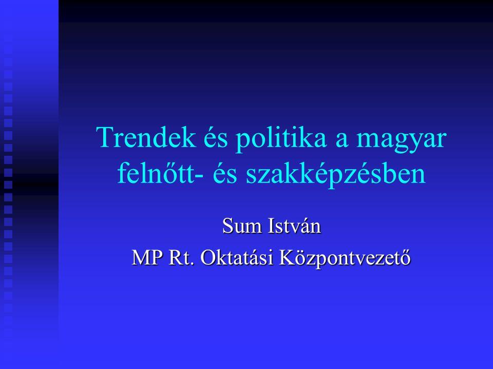 Trendek és politika a magyar felnőtt- és szakképzésben Sum István MP Rt. Oktatási Központvezető