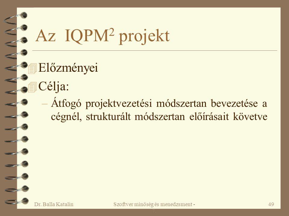 Dr. Balla KatalinSzoftver minőség és menedzsment - 7. 49 Az IQPM 2 projekt 4 Előzményei 4 Célja: –Átfogó projektvezetési módszertan bevezetése a cégné