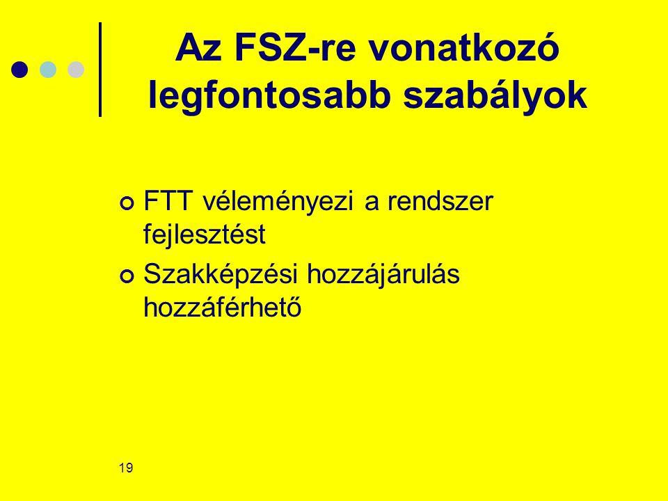 19 Az FSZ-re vonatkozó legfontosabb szabályok FTT véleményezi a rendszer fejlesztést Szakképzési hozzájárulás hozzáférhető