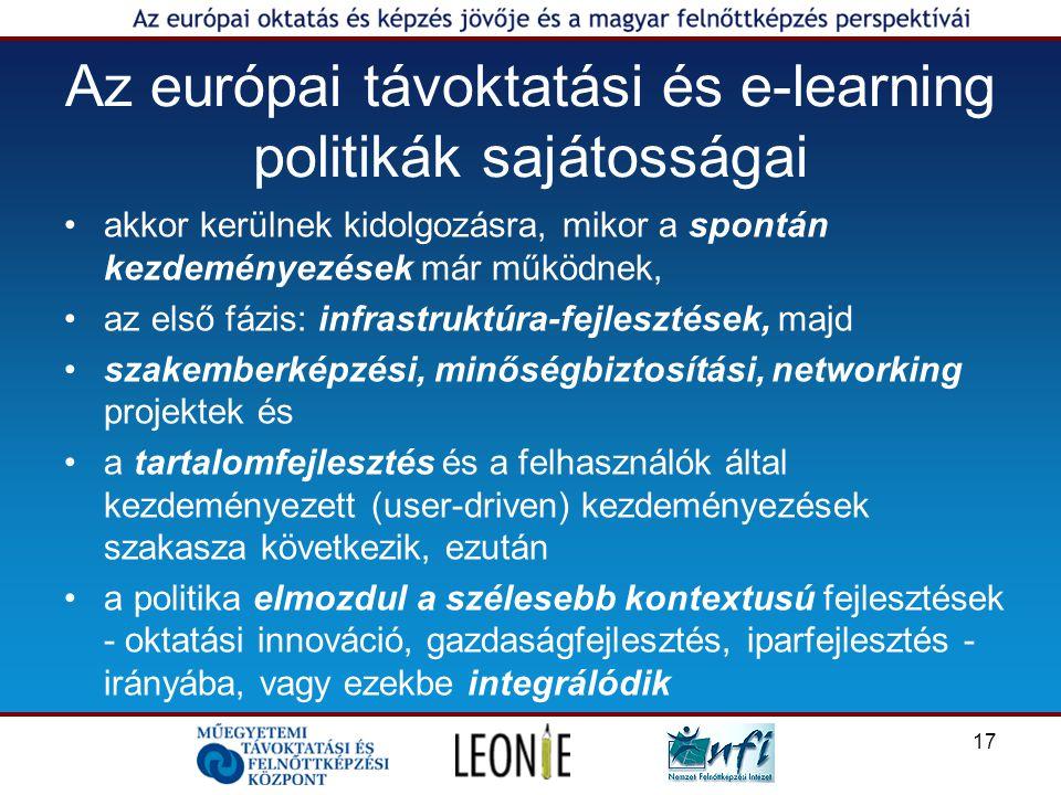 17 Az európai távoktatási és e-learning politikák sajátosságai akkor kerülnek kidolgozásra, mikor a spontán kezdeményezések már működnek, az első fázis: infrastruktúra-fejlesztések, majd szakemberképzési, minőségbiztosítási, networking projektek és a tartalomfejlesztés és a felhasználók által kezdeményezett (user-driven) kezdeményezések szakasza következik, ezután a politika elmozdul a szélesebb kontextusú fejlesztések - oktatási innováció, gazdaságfejlesztés, iparfejlesztés - irányába, vagy ezekbe integrálódik