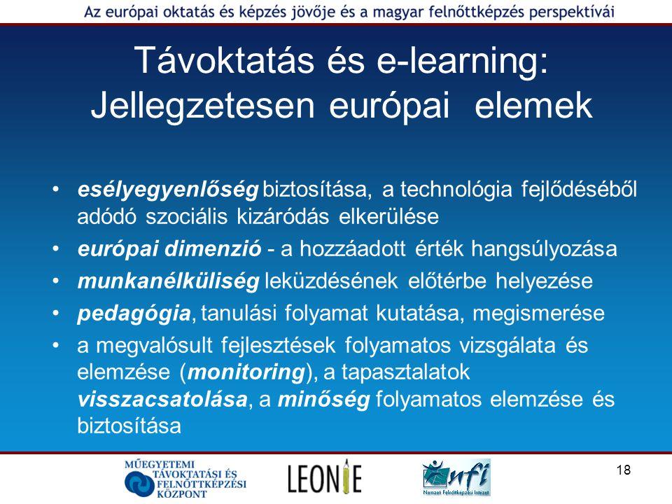 18 Távoktatás és e-learning: Jellegzetesen európai elemek esélyegyenlőség biztosítása, a technológia fejlődéséből adódó szociális kizáródás elkerülése európai dimenzió - a hozzáadott érték hangsúlyozása munkanélküliség leküzdésének előtérbe helyezése pedagógia, tanulási folyamat kutatása, megismerése a megvalósult fejlesztések folyamatos vizsgálata és elemzése (monitoring), a tapasztalatok visszacsatolása, a minőség folyamatos elemzése és biztosítása