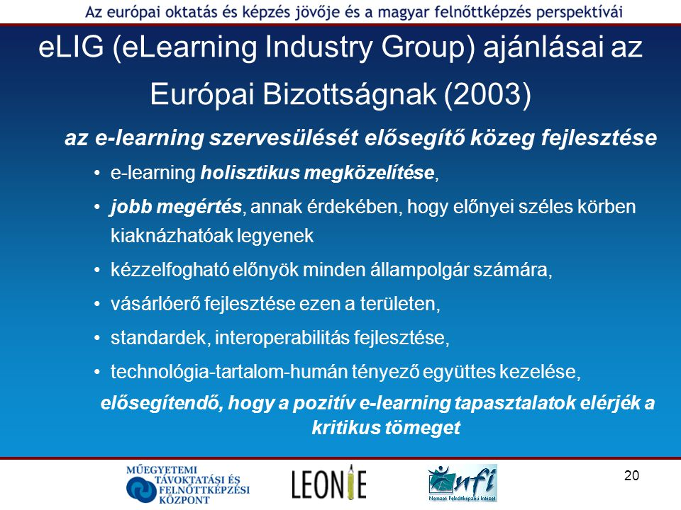 20 eLIG (eLearning Industry Group) ajánlásai az Európai Bizottságnak (2003) az e-learning szervesülését elősegítő közeg fejlesztése e-learning holisztikus megközelítése, jobb megértés, annak érdekében, hogy előnyei széles körben kiaknázhatóak legyenek kézzelfogható előnyök minden állampolgár számára, vásárlóerő fejlesztése ezen a területen, standardek, interoperabilitás fejlesztése, technológia-tartalom-humán tényező együttes kezelése, elősegítendő, hogy a pozitív e-learning tapasztalatok elérjék a kritikus tömeget