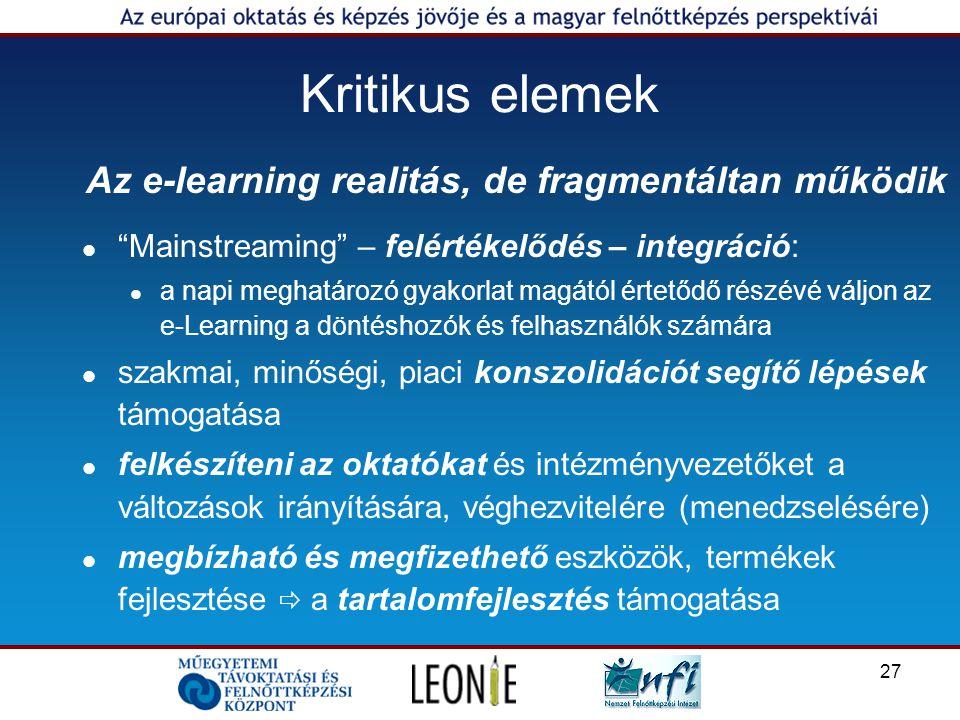27 Kritikus elemek Az e-learning realitás, de fragmentáltan működik Mainstreaming – felértékelődés – integráció: a napi meghatározó gyakorlat magától értetődő részévé váljon az e-Learning a döntéshozók és felhasználók számára szakmai, minőségi, piaci konszolidációt segítő lépések támogatása felkészíteni az oktatókat és intézményvezetőket a változások irányítására, véghezvitelére (menedzselésére) megbízható és megfizethető eszközök, termékek fejlesztése  a tartalomfejlesztés támogatása
