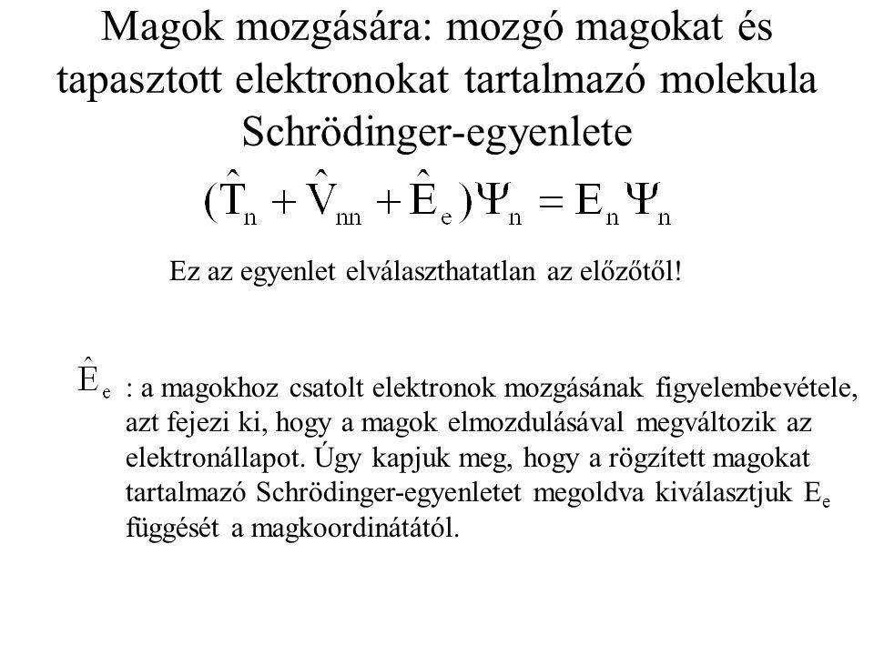 Magok mozgására: mozgó magokat és tapasztott elektronokat tartalmazó molekula Schrödinger-egyenlete Ez az egyenlet elválaszthatatlan az előzőtől! : a