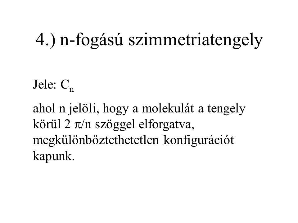 4.) n-fogású szimmetriatengely Jele: C n ahol n jelöli, hogy a molekulát a tengely körül 2  /n szöggel elforgatva, megkülönböztethetetlen konfiguráci