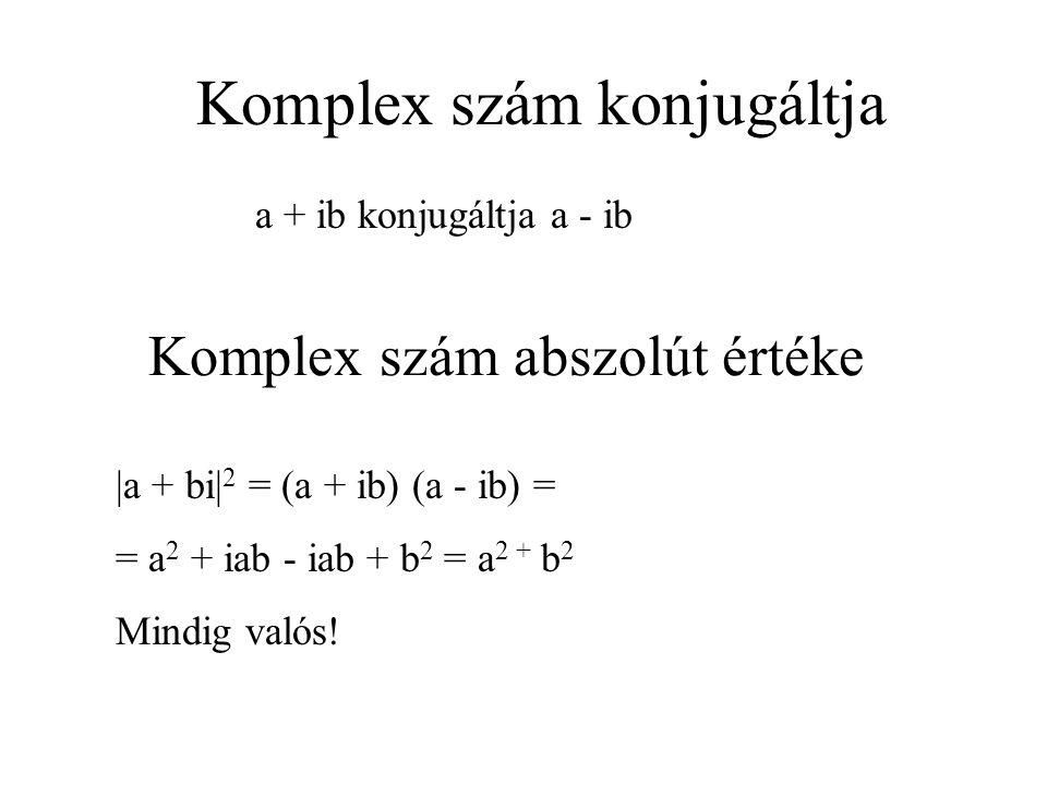 Komplex szám abszolút értéke a + ib konjugáltja a - ib Komplex szám konjugáltja |a + bi| 2 = (a + ib) (a - ib) = = a 2 + iab - iab + b 2 = a 2 + b 2 Mindig valós!