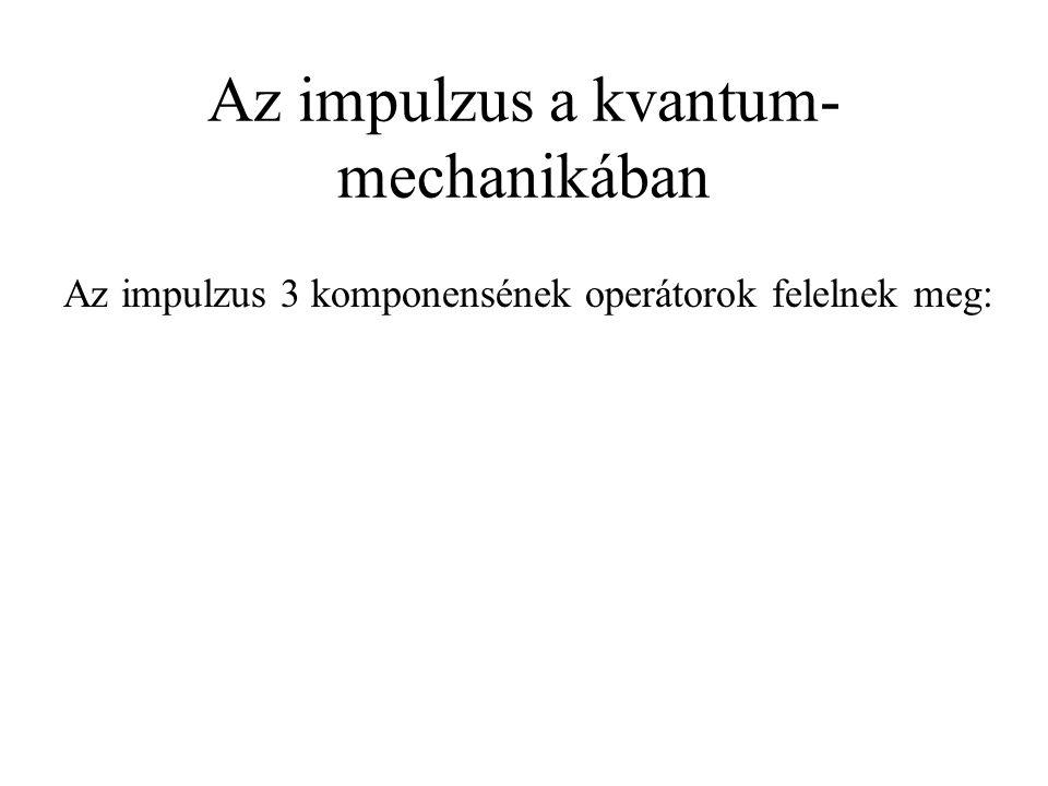Az impulzus a kvantum- mechanikában Az impulzus 3 komponensének operátorok felelnek meg: