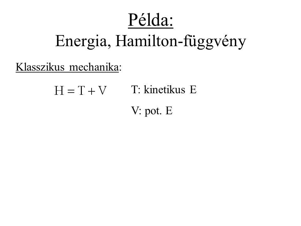 Példa: Energia, Hamilton-függvény Klasszikus mechanika: T: kinetikus E V: pot. E