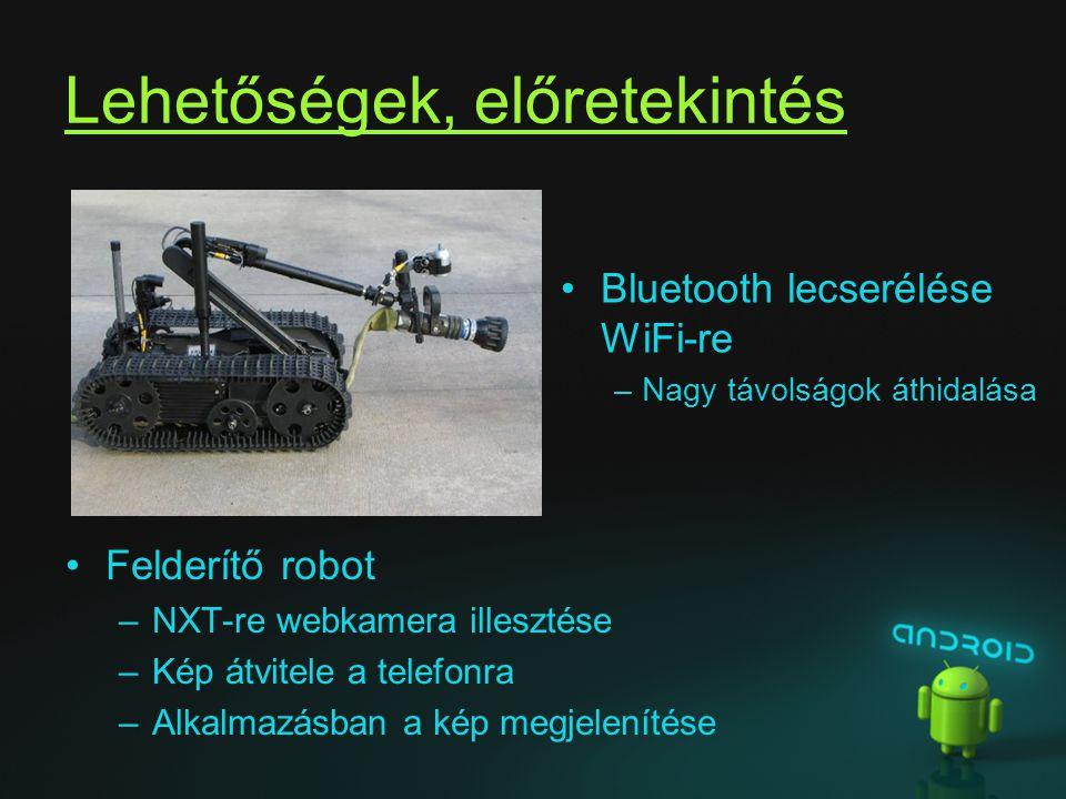 Lehetőségek, előretekintés Felderítő robot –NXT-re webkamera illesztése –Kép átvitele a telefonra –Alkalmazásban a kép megjelenítése Bluetooth lecseré