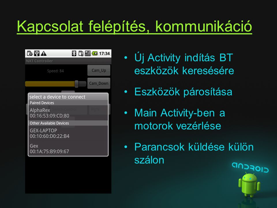 Kapcsolat felépítés, kommunikáció Új Activity indítás BT eszközök keresésére Eszközök párosítása Main Activity-ben a motorok vezérlése Parancsok küldé