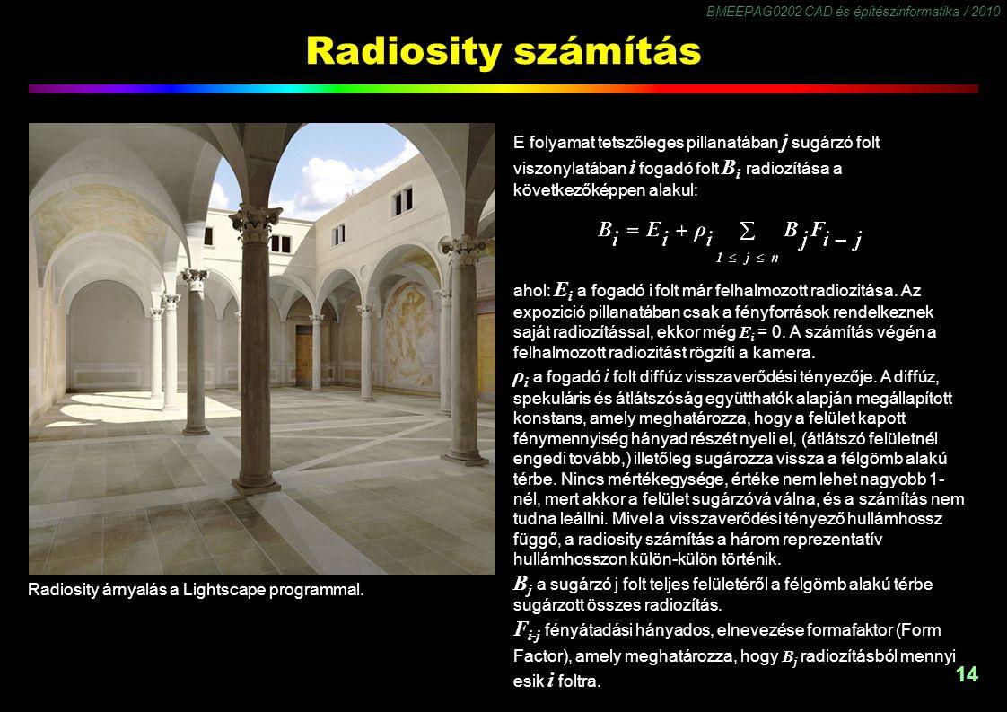 BMEEPAG0202 CAD és építészinformatika / 2010 14 Radiosity számítás ahol: E i a fogadó i folt már felhalmozott radiozitása. Az expozició pillanatában c