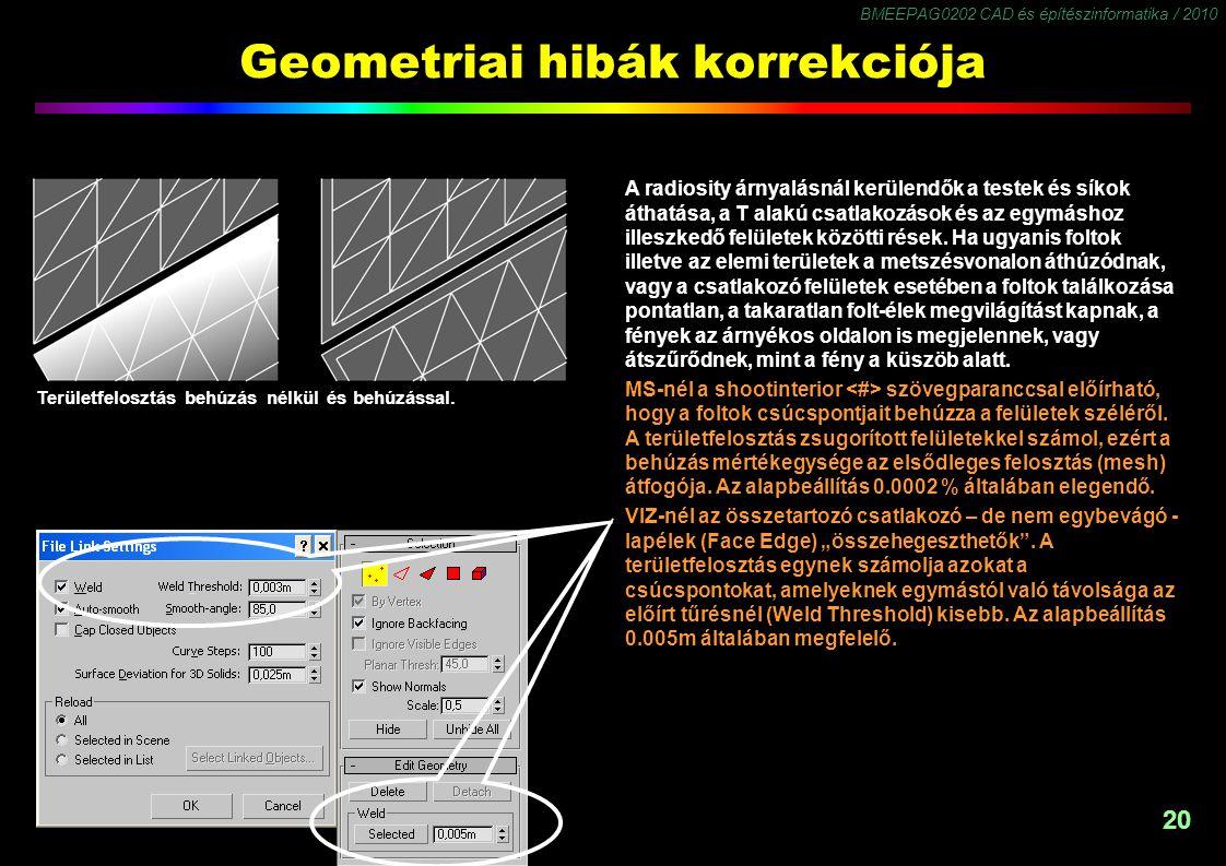 BMEEPAG0202 CAD és építészinformatika / 2010 20 Geometriai hibák korrekciója A radiosity árnyalásnál kerülendők a testek és síkok áthatása, a T alakú csatlakozások és az egymáshoz illeszkedő felületek közötti rések.