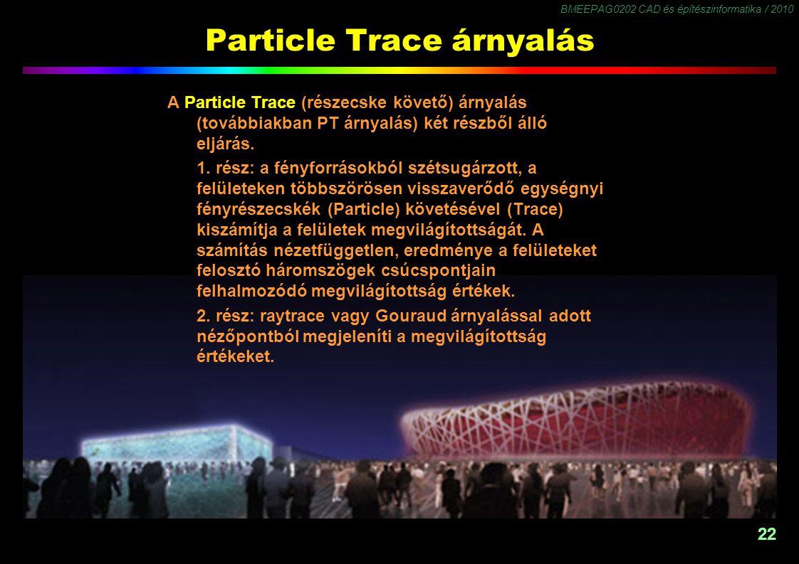 BMEEPAG0202 CAD és építészinformatika / 2010 22 Particle Trace árnyalás A Particle Trace (részecske követő) árnyalás (továbbiakban PT árnyalás) két részből álló eljárás.