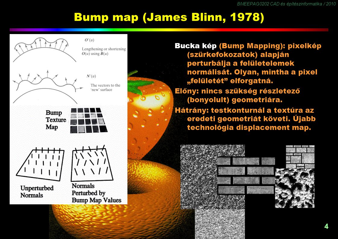 BMEEPAG0202 CAD és építészinformatika / 2010 4 Bump map (James Blinn, 1978) Bucka kép (Bump Mapping): pixelkép (szürkefokozatok) alapján perturbálja a felületelemek normálisát.