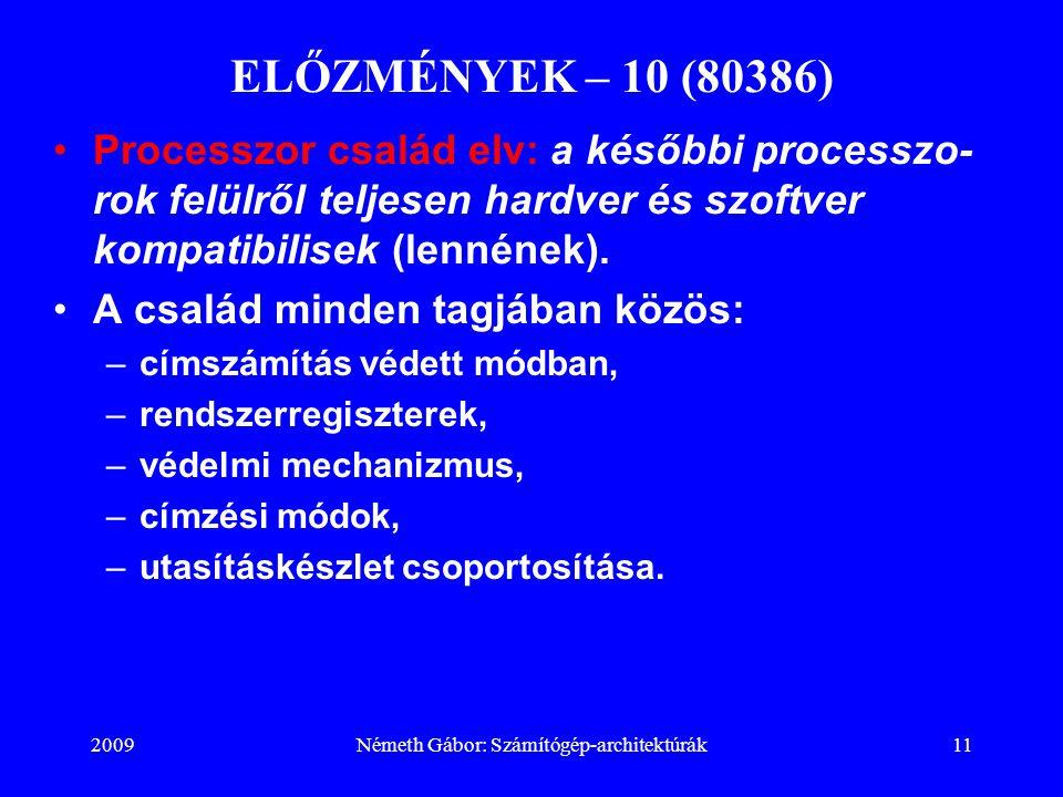 2009Németh Gábor: Számítógép-architektúrák11 ELŐZMÉNYEK – 10 (80386) Processzor család elv: a későbbi processzo- rok felülről teljesen hardver és szof