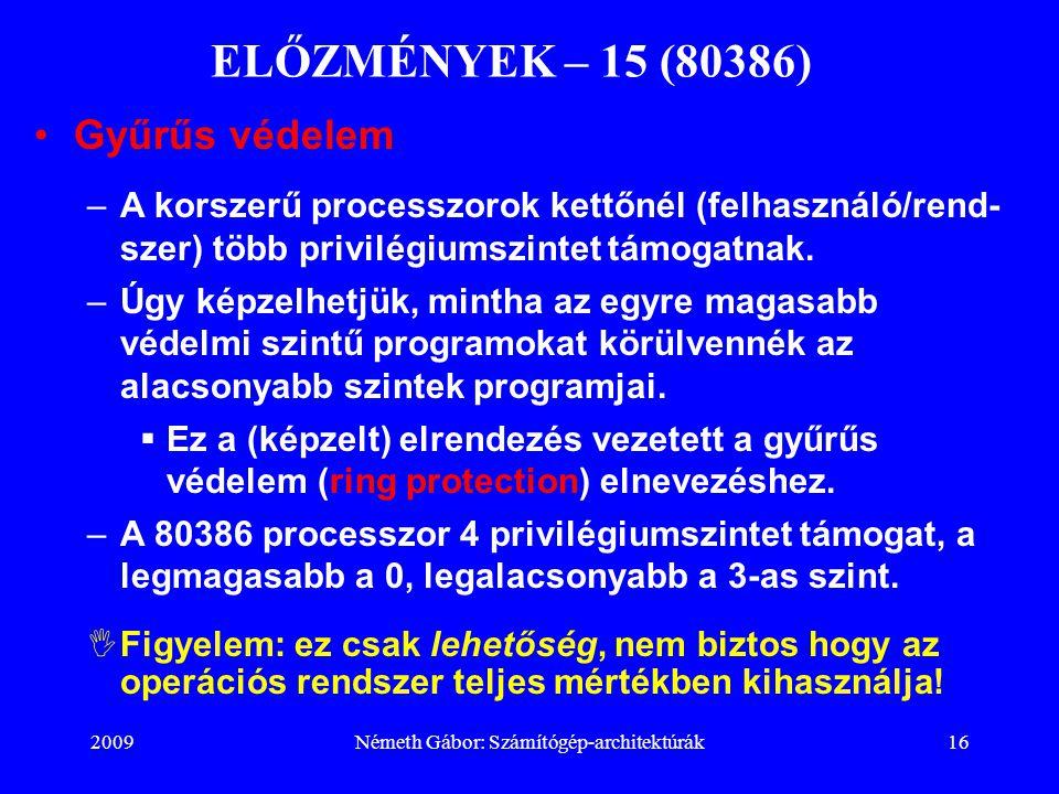 2009Németh Gábor: Számítógép-architektúrák16 ELŐZMÉNYEK – 15 (80386) Gyűrűs védelem –A korszerű processzorok kettőnél (felhasználó/rend- szer) több pr