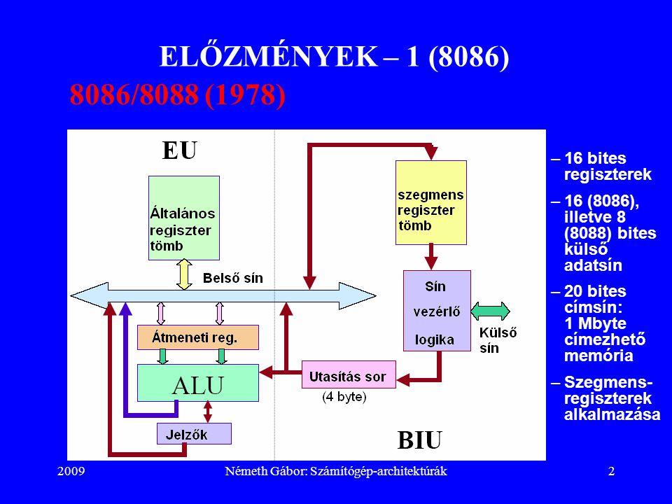 2009Németh Gábor: Számítógép-architektúrák23 ELŐZMÉNYEK – 22 (80386) Utasítás csoportok: –Felhasználói programból kiadható utasítások  Aritmetikai/Logikai Add, Subtract, AND, OR, shifts (ALU hajtja végre.)  Adatmozgató Mov (memóriából/memóriába)  Vezérlésátadó Jump, Call  Vizsgáló/Összehasonlító Cmp, Test (feltételbiteket állítják.)  Beviteli/kiviteli In, Out  Egyéb Halt, NOP