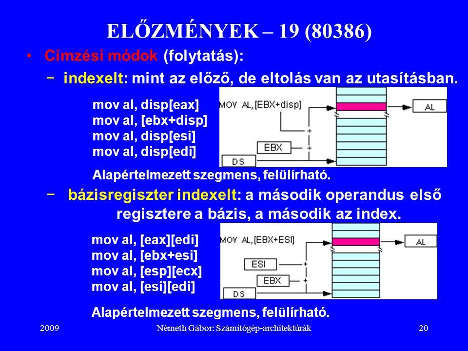 2009Németh Gábor: Számítógép-architektúrák20 ELŐZMÉNYEK – 19 (80386) −indexelt: mint az előző, de eltolás van az utasításban. mov al, disp[eax] mov al