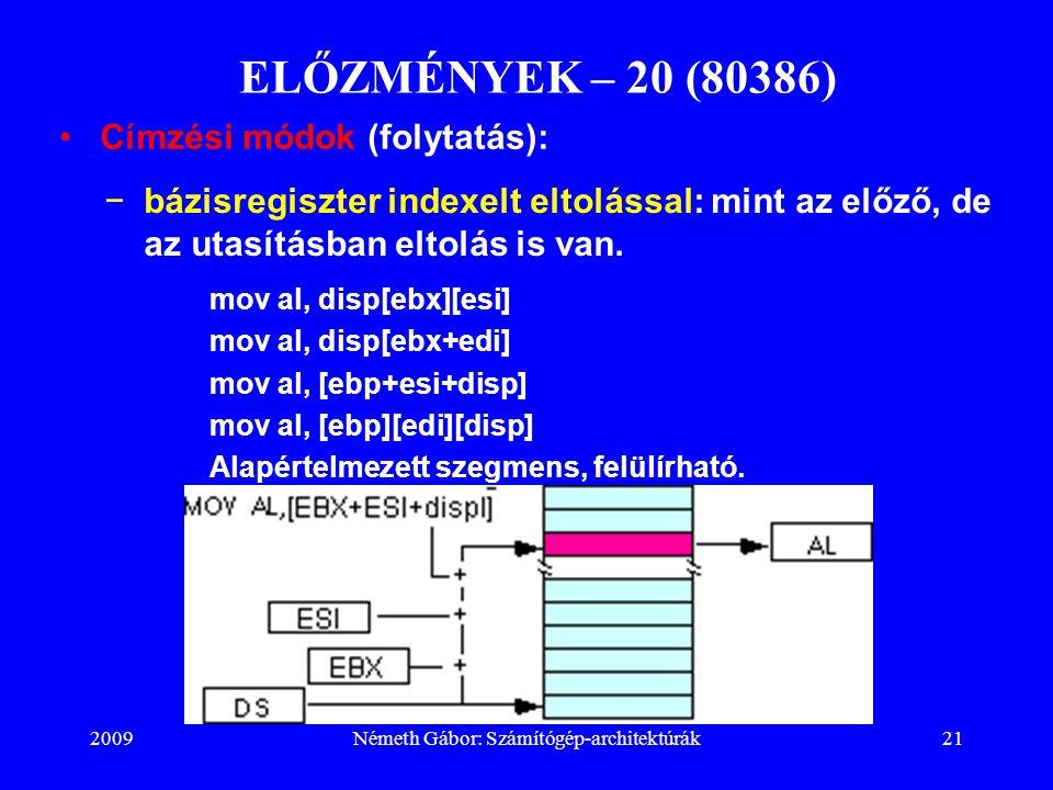 2009Németh Gábor: Számítógép-architektúrák21 ELŐZMÉNYEK – 20 (80386) −bázisregiszter indexelt eltolással: mint az előző, de az utasításban eltolás is