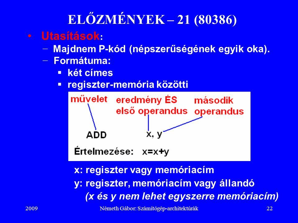 2009Németh Gábor: Számítógép-architektúrák22 ELŐZMÉNYEK – 21 (80386) x: regiszter vagy memóriacím y: regiszter, memóriacím vagy állandó (x és y nem le
