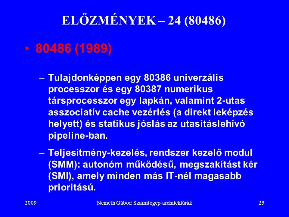 2009Németh Gábor: Számítógép-architektúrák25 ELŐZMÉNYEK – 24 (80486) 80486 (1989) –Tulajdonképpen egy 80386 univerzális processzor és egy 80387 numeri