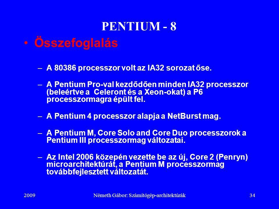 2009Németh Gábor: Számítógép-architektúrák34 PENTIUM - 8 Összefoglalás –A 80386 processzor volt az IA32 sorozat őse. –A Pentium Pro-val kezdődően mind