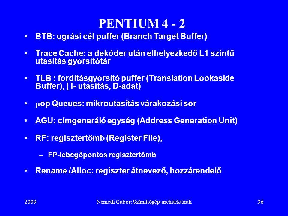 2009Németh Gábor: Számítógép-architektúrák36 PENTIUM 4 - 2 BTB: ugrási cél puffer (Branch Target Buffer) Trace Cache: a dekóder után elhelyezkedő L1 s