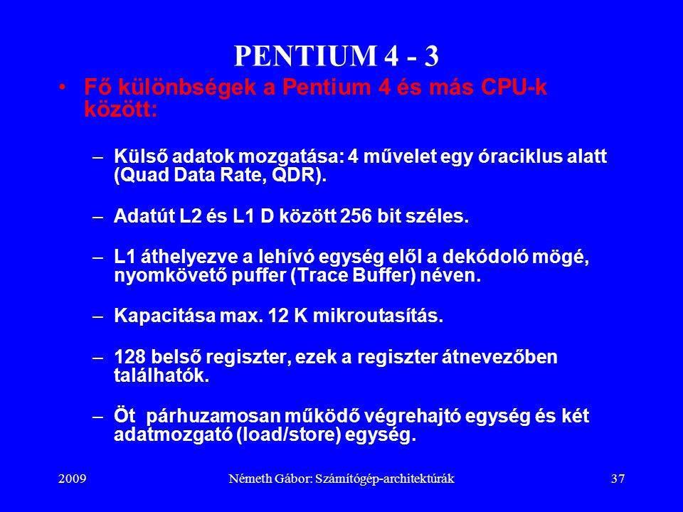 2009Németh Gábor: Számítógép-architektúrák37 PENTIUM 4 - 3 Fő különbségek a Pentium 4 és más CPU-k között: –Külső adatok mozgatása: 4 művelet egy órac