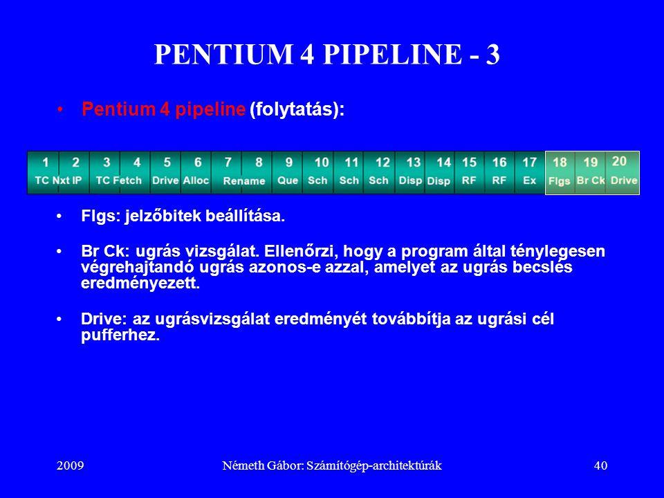 2009Németh Gábor: Számítógép-architektúrák40 PENTIUM 4 PIPELINE - 3 Flgs: jelzőbitek beállítása. Br Ck: ugrás vizsgálat. Ellenőrzi, hogy a program ált