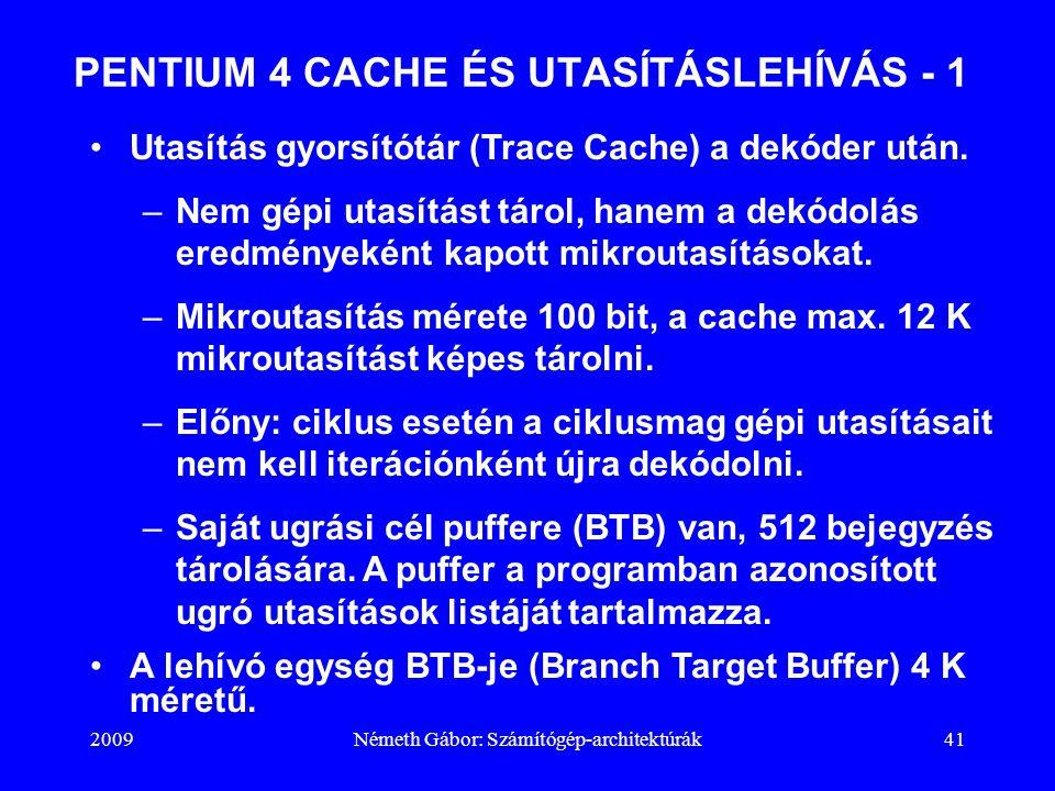 2009Németh Gábor: Számítógép-architektúrák41 PENTIUM 4 CACHE ÉS UTASÍTÁSLEHÍVÁS - 1 Utasítás gyorsítótár (Trace Cache) a dekóder után. –Nem gépi utasí