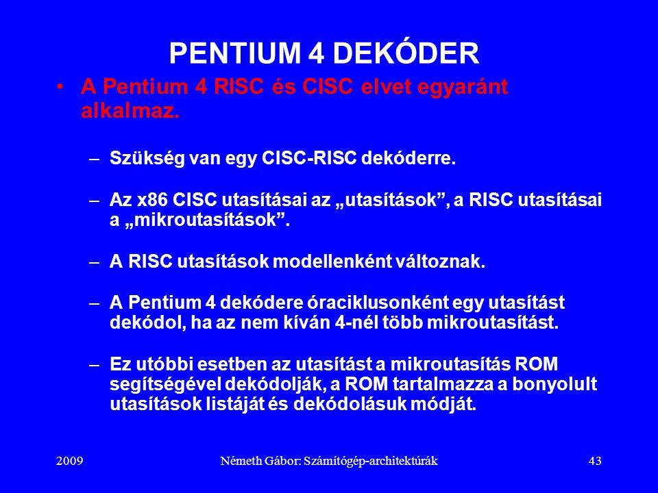 2009Németh Gábor: Számítógép-architektúrák43 PENTIUM 4 DEKÓDER A Pentium 4 RISC és CISC elvet egyaránt alkalmaz. –Szükség van egy CISC-RISC dekóderre.